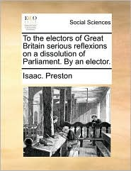 To the Electors of Great Britain Serious Reflexions on a Dissolution of Parliament. by an Elector.