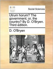 Utrum Horum? the Government; Or, the Country? by D. O'Bryen. Third Edition.