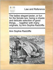 The ladies elegant jester, or fun for the female sex; being a chaste and delicate selection of good things, . together with many originals, by Ann Sophia Radcliffe. - Ann Sophia Radcliffe