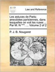 Les Astuces de Paris; Anecdotes Parisiennes, Dans Lesquelles on Voit Les Ruses ... Par M. N ***. ... Volume 2 of 2