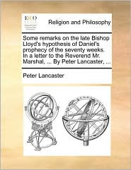 Some Remarks on the Late Bishop Lloyd's Hypothesis of Daniel's Prophecy of the Seventy Weeks. in a Letter to the Reverend Mr. Marshal, ... by Peter La