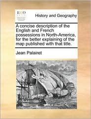 A Concise Description of the English and French Possessions in North-America, for the Better Explaining of the Map Published with That Title.