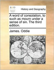 A Word of Consolation, to Such as Mourn Under a Sense of Sin. the Third Edition.