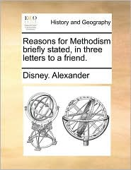 Reasons for Methodism briefly stated, in three letters to a friend. - Disney. Alexander