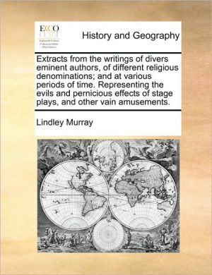 Extracts from the writings of divers eminent authors, of different religious denominations; and at various periods of time. Representing the evils and pernicious effects of stage plays, and other vain amusements.