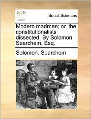 Modern madmen; or, the constitutionalists dissected. By Solomon Searchem, Esq. - Solomon. Searchem