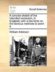 A Concise Sketch of the Intended Revolution, in England; With a Few Hints on the Obvious Methods to Avert It. - Associate Professor William Atkinson
