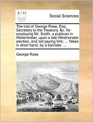 The Trial of George Rose, Esq. Secretary to the Treasury, &C. for Employing Mr. Smith, a Publican in Westminster, Upon a Late Westminster Election, an