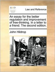 An essay for the better regulation and improvement of free-thinking. In a letter to a friend. The second edition. - John Hildrop