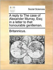A reply to The case of Alexander Murray, Esq; in a letter to that honourable gentleman. - Britannicus.