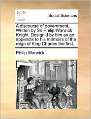 A discourse of government. Written by Sir Philip Warwick Knight. Design'd by him as an appendix to his memoirs of the reign of King Charles the first. - Philip Warwick