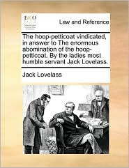 The hoop-petticoat vindicated, in answer to The enormous abomination of the hoop-petticoat. By the ladies most humble servant Jack Lovelass. - Jack Lovelass