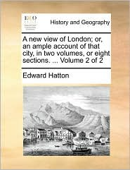 A new view of London; or, an ample account of that city, in two volumes, or eight sections. ... Volume 2 of 2 - Edward Hatton
