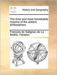 The lives and most remarkable maxims of the antient philosophers. - Fran ois de Salignac de La Mo F nelon