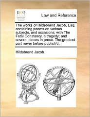The Works of Hildebrand Jacob, Esq; Containing Poems on Various Subjects, and Occasions; With the Fatal Constancy, a Tragedy; And Several Pieces in Pr