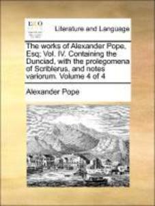 The works of Alexander Pope, Esq; Vol. IV. Containing the Dunciad, with the prolegomena of Scriblerus, and notes variorum. Volume 4 of 4 als Tasch...