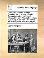 The Comedies of Mr. George Farquhar: Viz. Love and a Bottle, Constant Couple: Or a Trip to the Jubilee, Sir Harry Wildair, Inconstant: Or, the Way to