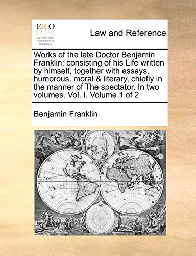 Works of the Late Doctor Benjamin Franklin: Consisting of His Life Written by Himself, Together with Essays, Humorous, Moral & Literary, Chiefly in th
