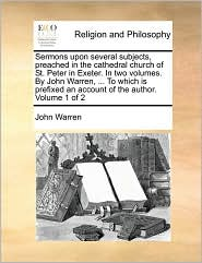 Sermons upon several subjects, preached in the cathedral church of St. Peter in Exeter. In two volumes. By John Warren, ... To which is prefixed an account of the author. Volume 1 of 2