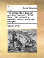 The complaints of the poor people of England: ... By G. Dyer, ... Second edition, corrected, altered, and much enlarged.