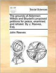 The grounds of Aldermen Wilkes and Boydell's proposed petitions for peace, examined and refuted. By J. Reeves, Esq. - John Reeves
