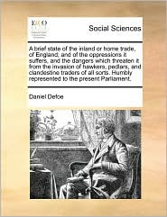 A brief state of the inland or home trade, of England; and of the oppressions it suffers, and the dangers which threaten it from the invasion of hawkers, pedlars, and clandestine traders of all sorts. Humbly represented to the present Parliament. - Daniel Defoe