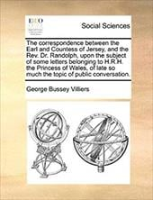 The Correspondence Between the Earl and Countess of Jersey, and the REV. Dr. Randolph, Upon the Subject of Some Letters Belonging - Villiers, George Bussey