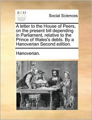 A letter to the House of Peers, on the present bill depending in Parliament, relative to the Prince of Wales's debts. By a Hanoverian Second edition. - Hanoverian.