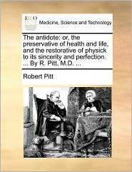 The antidote: or, the preservative of health and life, and the restorative of physick to its sincerity and perfection. ... By R. Pitt, M.D. ... - Robert Pitt