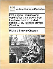 Pathological Inquiries and Observations in Surgery, from the Dissections of Morbid Bodies. ... by Richard Browne Cheston, ...