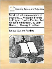 Short But Yet Plain Elements of Geometry. ... Written in French by F. Ignat. Gaston Pardies. and Render'd Into English, by John Harris, ... the Eighth