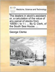 The Dealers in Stock's Assistant: Or, a Calculation of the Value of Any Parcel of Stocks from 10000 L. to 1 L. ... by G. Clerk, of the South Sea House