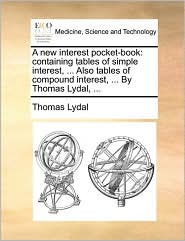 A New Interest Pocket-Book: Containing Tables of Simple Interest, ... Also Tables of Compound Interest, ... by Thomas Lydal, ...