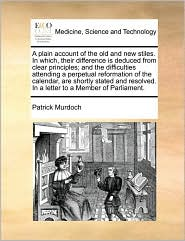 A plain account of the old and new stiles. In which, their difference is deduced from clear principles; and the difficulties attending a perpetual reformation of the calendar, are shortly stated and resolved. In a letter to a Member of Parliament. - Patrick Murdoch