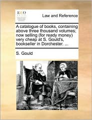 A Catalogue of Books, Containing Above Three Thousand Volumes; Now Selling (for Ready Money Very Cheap at S. Gould's, Bookseller in Dorchester. ...
