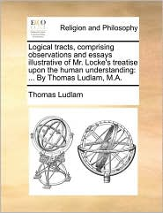 Logical tracts, comprising observations and essays illustrative of Mr. Locke's treatise upon the human understanding: ... By Thomas Ludlam, M.A. - Thomas Ludlam
