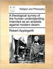 A Theological Survey of the Human Understanding. Intended as an Antidote Against Modern Deism.