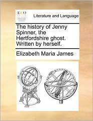 The history of Jenny Spinner, the Hertfordshire ghost. Written by herself. - Elizabeth Maria James