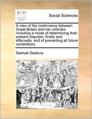 A View Of The Controversy Between Great-Britain And Her Colonies - Samuel Seabury
