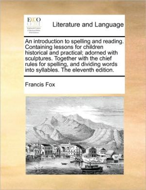 An Introduction To Spelling And Reading. Containing Lessons For Children Historical And Practical; Adorned With Sculptures. Together With The Chief Rules For Spelling, And Dividing Words Into Syllables. The Eleventh Edition. - Francis Fox