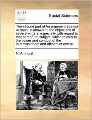 The Second Part Of An Argument Against Excises; In Answer To The Objections Of Several Writers; Especially With Regard To That Part Of The Subject, Which Relates To The Power And Conduct Of The Commissioners And Officers Of Excise. - N. Amhurst