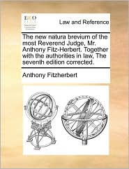 The New Natura Brevium Of The Most Reverend Judge, Mr. Anthony Fitz-Herbert. Together With The Authorities In Law, The Seventh Edition Corrected. - Anthony Fitzherbert