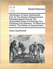 The Answer Of Henry Sacheverell, D.D. To The Articles Of Impeachment, Exhibited Against Him By The Honourable House Of Commons For Preaching Two Sermons. To Which Are Prefix'D, The Articles Of Impeachment - Henry Sacheverell