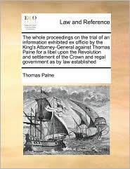 The Whole Proceedings On The Trial Of An Information Exhibited Ex Officio By The King's Attorney-General Against Thomas Paine For A Libel Upon The Revolution And Settlement Of The Crown And Regal Government As By Law Established - Thomas Paine
