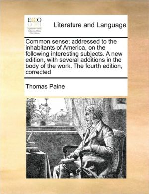 Common Sense; Addressed To The Inhabitants Of America, On The Following Interesting Subjects. A New Edition, With Several Additions In The Body Of The Work. The Fourth Edition, Corrected - Thomas Paine