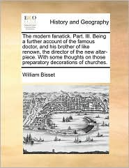 The Modern Fanatick. Part. Iii. Being A Further Account Of The Famous Doctor, And His Brother Of Like Renown, The Director Of The New Altar-Piece. With Some Thoughts On Those Preparatory Decorations Of Churches. - William Bisset