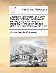 Geography For Children; Or, A Short And Easy Method Of Teaching And Learning Geography - Nicolas Lenglet Dufresnoy