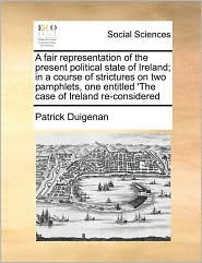 A Fair Representation Of The Present Political State Of Ireland; In A Course Of Strictures On Two Pamphlets, One Entitled 'The Case Of Ireland Re-Considered - Patrick Duigenan