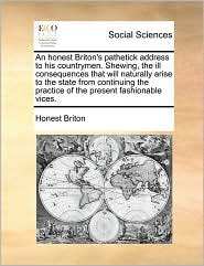 An honest Briton's pathetick address to his countrymen. Shewing, the ill consequences that will naturally arise to the state from continuing the practice of the present fashionable vices. - Honest Honest Briton