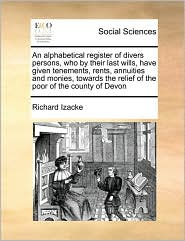 An Alphabetical Register Of Divers Persons, Who By Their Last Wills, Have Given Tenements, Rents, Annuities And Monies, Towards The Relief Of The Poor Of The County Of Devon - Richard Izacke